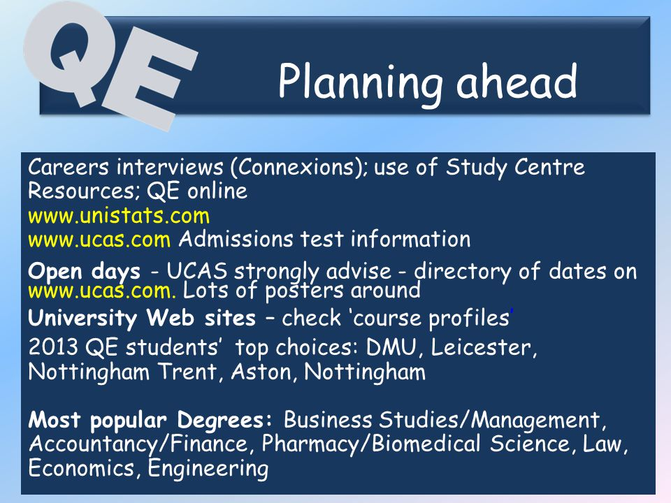 Planning ahead Planning ahead Careers interviews (Connexions); use of Study Centre Resources; QE online www.unistats.com www.ucas.com Admissions test information Open days - UCAS strongly advise - directory of dates on www.ucas.com.