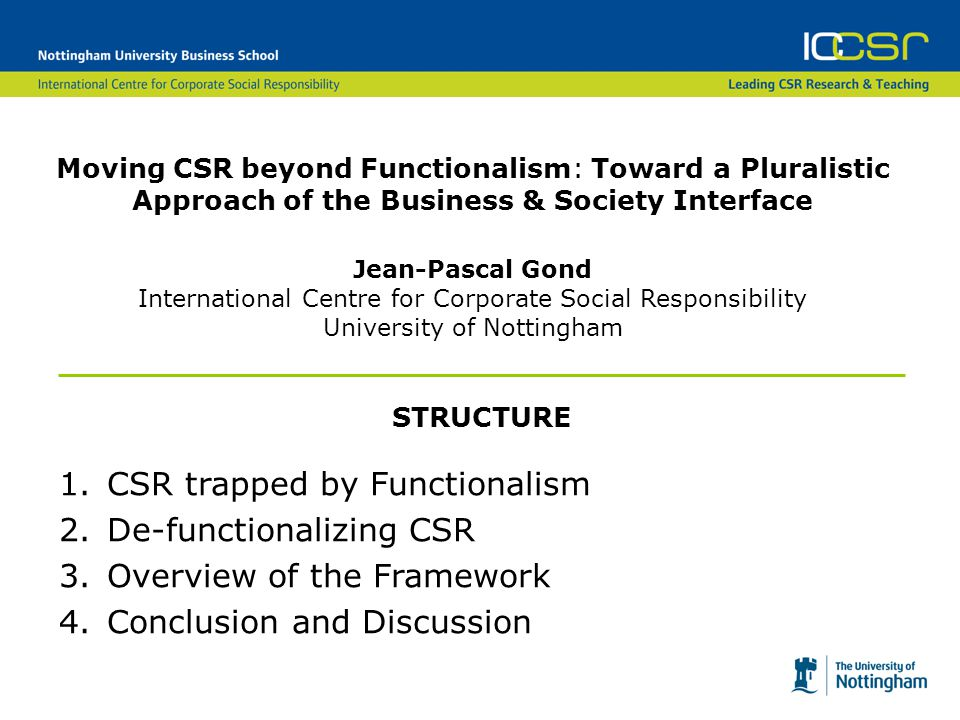 Moving CSR beyond Functionalism: Toward a Pluralistic Approach of the Business & Society Interface Jean-Pascal Gond International Centre for Corporate Social Responsibility University of Nottingham STRUCTURE 1.CSR trapped by Functionalism 2.De-functionalizing CSR 3.Overview of the Framework 4.Conclusion and Discussion