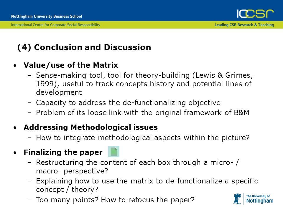 (4) Conclusion and Discussion Value/use of the Matrix –Sense-making tool, tool for theory-building (Lewis & Grimes, 1999), useful to track concepts history and potential lines of development –Capacity to address the de-functionalizing objective –Problem of its loose link with the original framework of B&M Addressing Methodological issues –How to integrate methodological aspects within the picture.