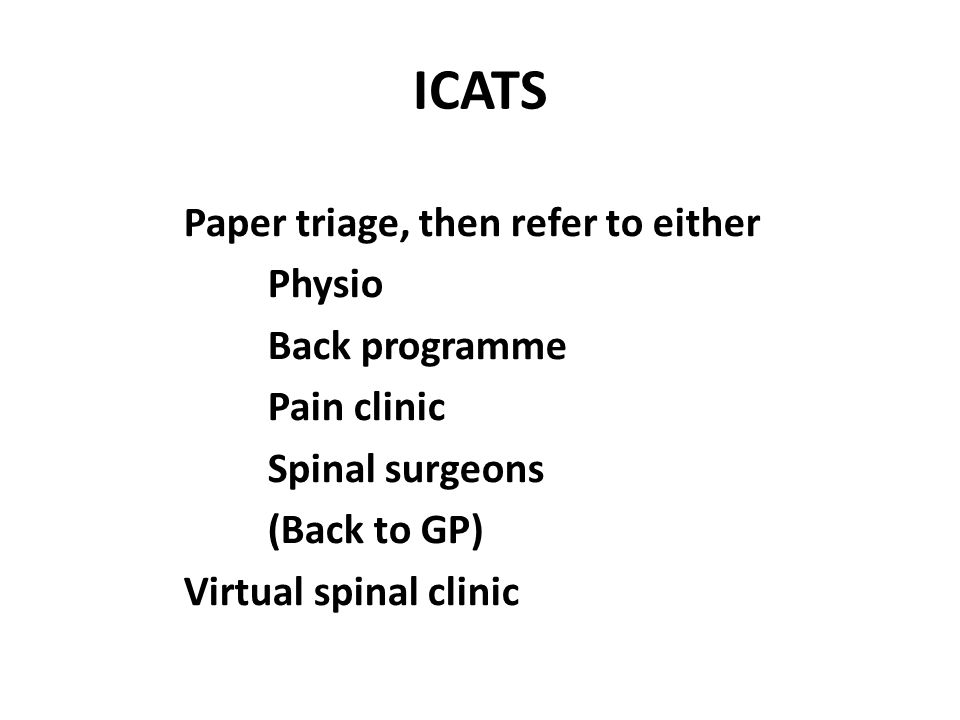 ICATS Paper triage, then refer to either Physio Back programme Pain clinic Spinal surgeons (Back to GP) Virtual spinal clinic