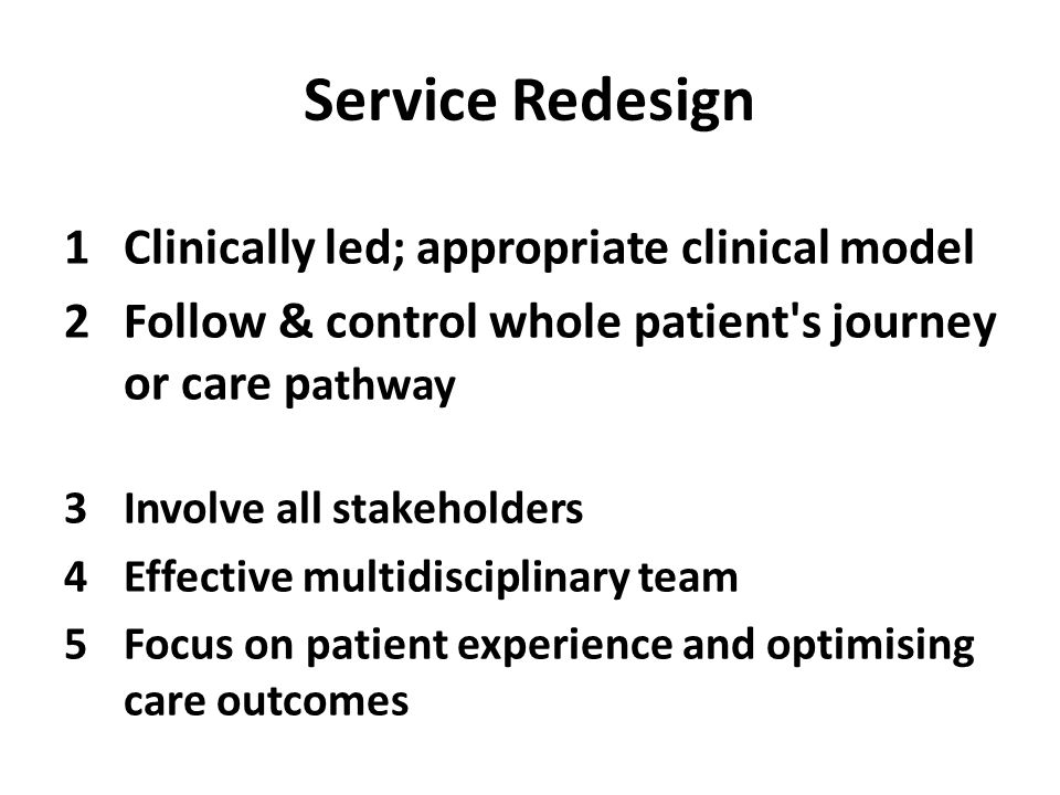 Service Redesign 1Clinically led; appropriate clinical model 2Follow & control whole patient s journey or care p athway 3Involve all stakeholders 4Effective multidisciplinary team 5Focus on patient experience and optimising care outcomes