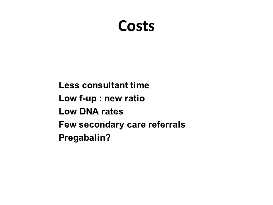 Costs Less consultant time Low f-up : new ratio Low DNA rates Few secondary care referrals Pregabalin?
