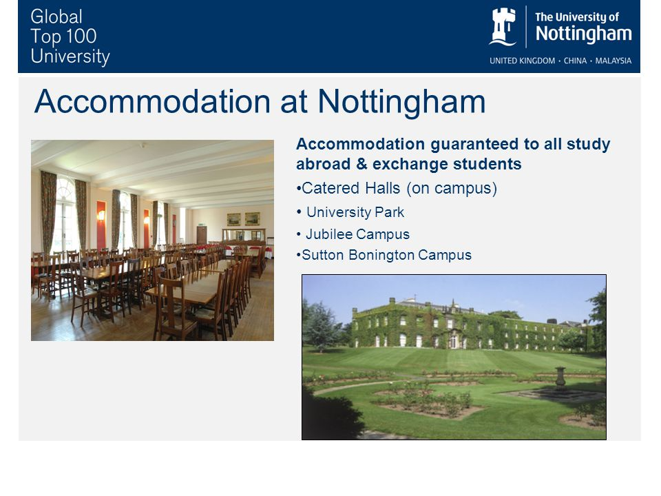 Accommodation guaranteed to all study abroad & exchange students Catered Halls (on campus) University Park Jubilee Campus Sutton Bonington Campus Accommodation at Nottingham