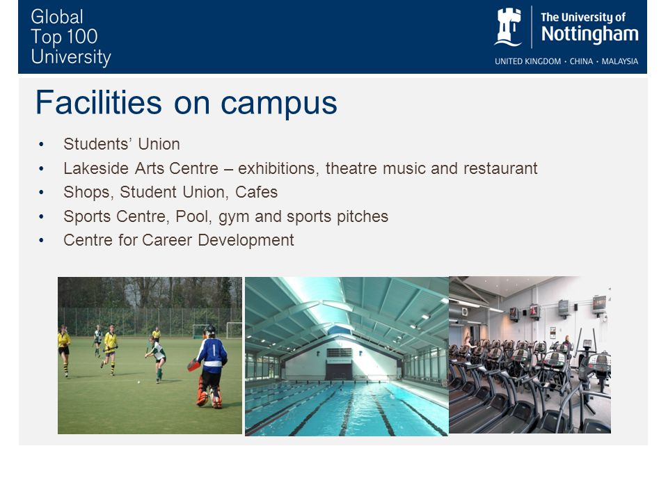 Facilities on campus Students' Union Lakeside Arts Centre – exhibitions, theatre music and restaurant Shops, Student Union, Cafes Sports Centre, Pool, gym and sports pitches Centre for Career Development