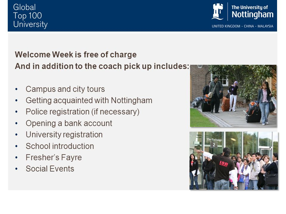 Welcome Week is free of charge And in addition to the coach pick up includes:- Campus and city tours Getting acquainted with Nottingham Police registration (if necessary) Opening a bank account University registration School introduction Fresher's Fayre Social Events