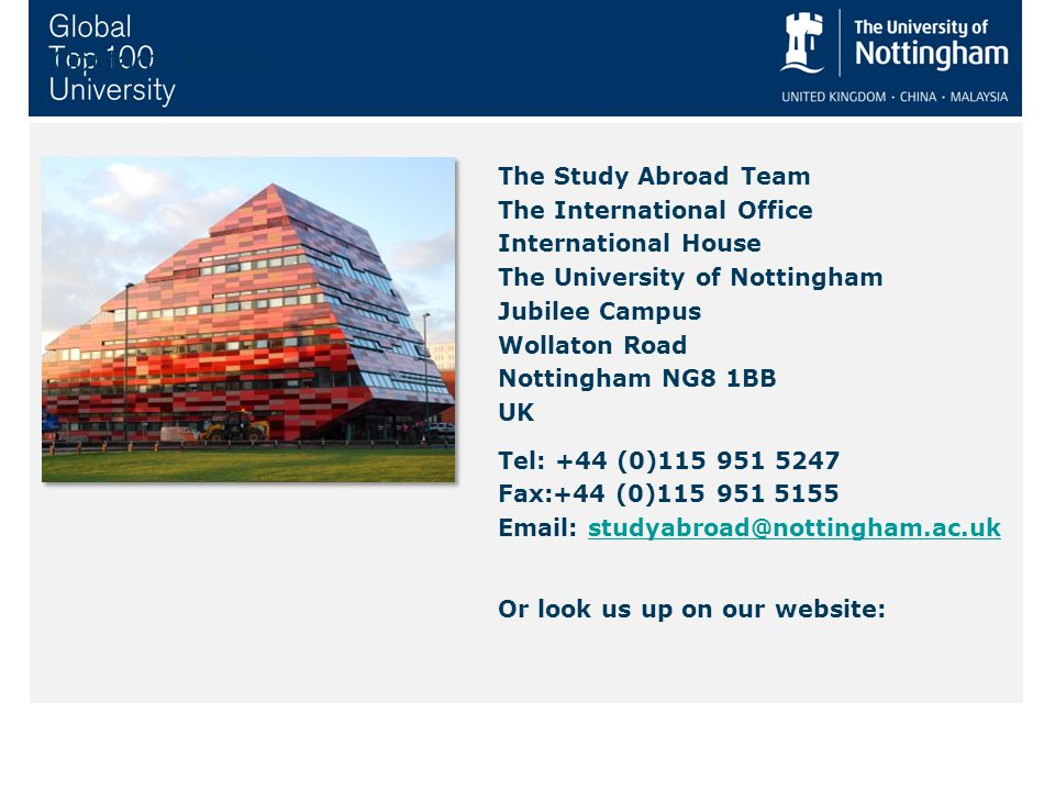 The Study Abroad Team The International Office International House The University of Nottingham Jubilee Campus Wollaton Road Nottingham NG8 1BB UK Tel: +44 (0)115 951 5247 Fax:+44 (0)115 951 5155 Email: studyabroad@nottingham.ac.ukstudyabroad@nottingham.ac.uk Or look us up on our website: Contact Details