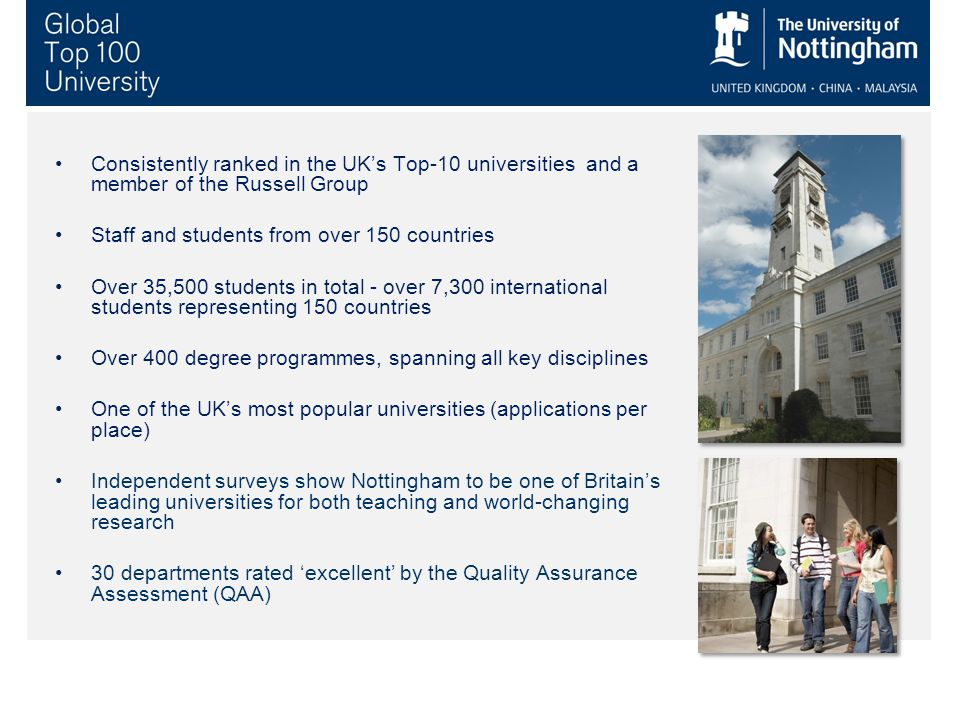 Consistently ranked in the UK's Top-10 universities and a member of the Russell Group Staff and students from over 150 countries Over 35,500 students in total - over 7,300 international students representing 150 countries Over 400 degree programmes, spanning all key disciplines One of the UK's most popular universities (applications per place) Independent surveys show Nottingham to be one of Britain's leading universities for both teaching and world-changing research 30 departments rated 'excellent' by the Quality Assurance Assessment (QAA)