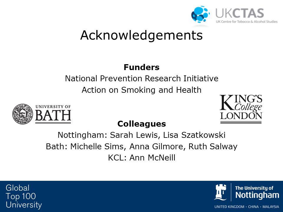 Acknowledgements Funders National Prevention Research Initiative Action on Smoking and Health Colleagues Nottingham: Sarah Lewis, Lisa Szatkowski Bath: Michelle Sims, Anna Gilmore, Ruth Salway KCL: Ann McNeill