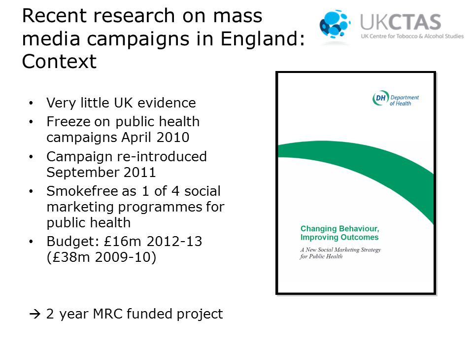 Recent research on mass media campaigns in England: Context Very little UK evidence Freeze on public health campaigns April 2010 Campaign re-introduced September 2011 Smokefree as 1 of 4 social marketing programmes for public health Budget: £16m 2012-13 (£38m 2009-10)  2 year MRC funded project