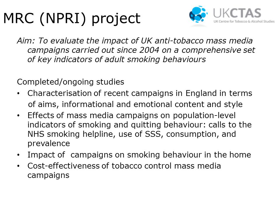 MRC (NPRI) project Aim: To evaluate the impact of UK anti-tobacco mass media campaigns carried out since 2004 on a comprehensive set of key indicators of adult smoking behaviours Completed/ongoing studies Characterisation of recent campaigns in England in terms of aims, informational and emotional content and style Effects of mass media campaigns on population-level indicators of smoking and quitting behaviour: calls to the NHS smoking helpline, use of SSS, consumption, and prevalence Impact of campaigns on smoking behaviour in the home Cost-effectiveness of tobacco control mass media campaigns