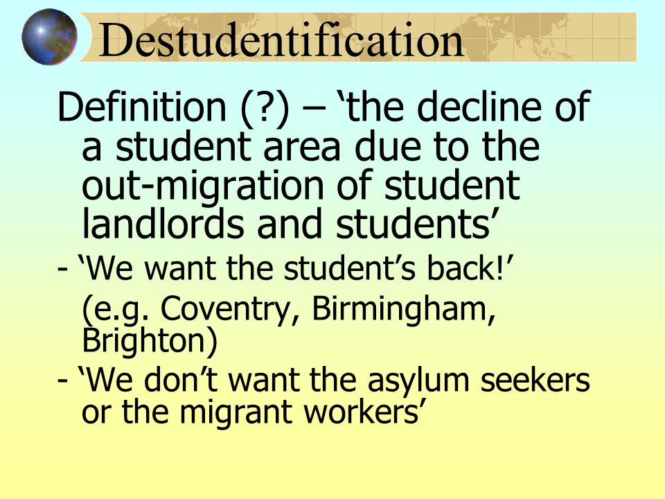 Destudentification Definition ( ) – 'the decline of a student area due to the out-migration of student landlords and students' - 'We want the student's back!' (e.g.