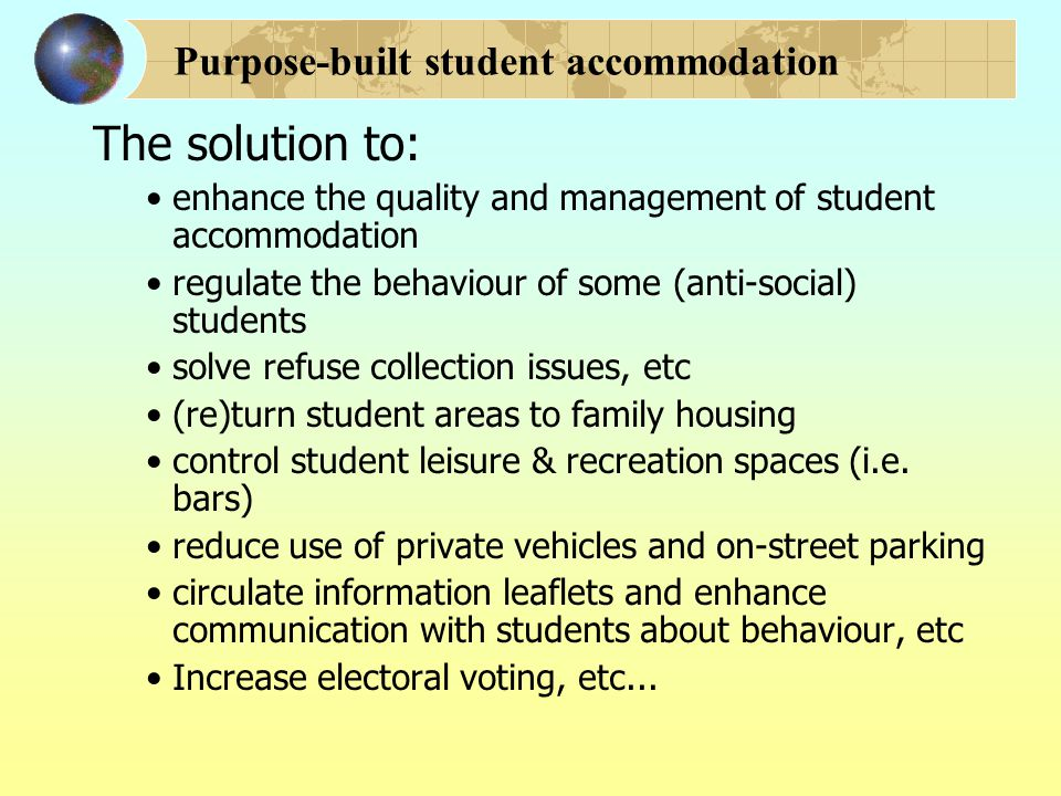 Purpose-built student accommodation The solution to: enhance the quality and management of student accommodation regulate the behaviour of some (anti-social) students solve refuse collection issues, etc (re)turn student areas to family housing control student leisure & recreation spaces (i.e.
