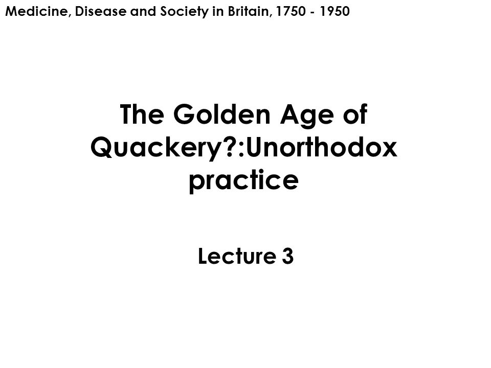 The Golden Age of Quackery :Unorthodox practice Lecture 3 Medicine, Disease and Society in Britain, 1750 - 1950