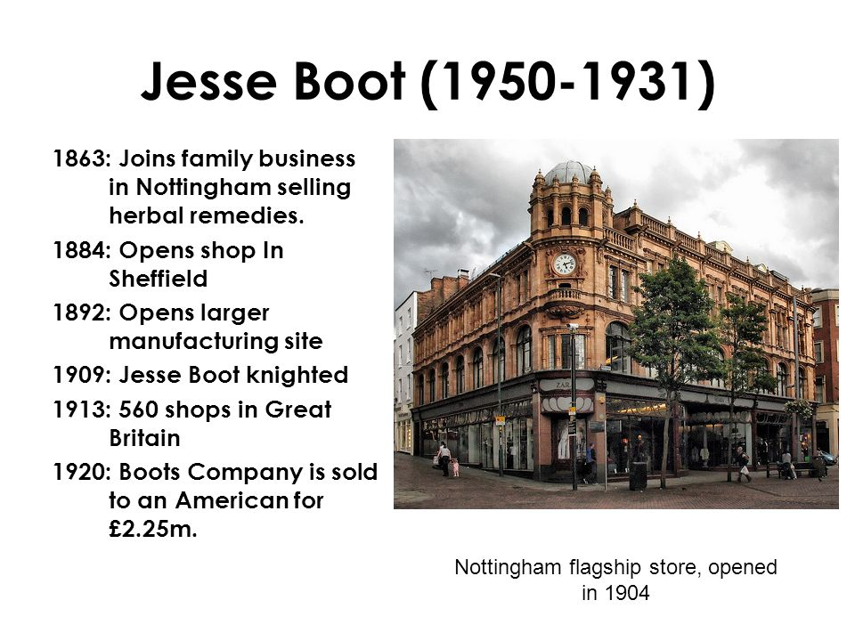 Jesse Boot (1950-1931) 1863: Joins family business in Nottingham selling herbal remedies.