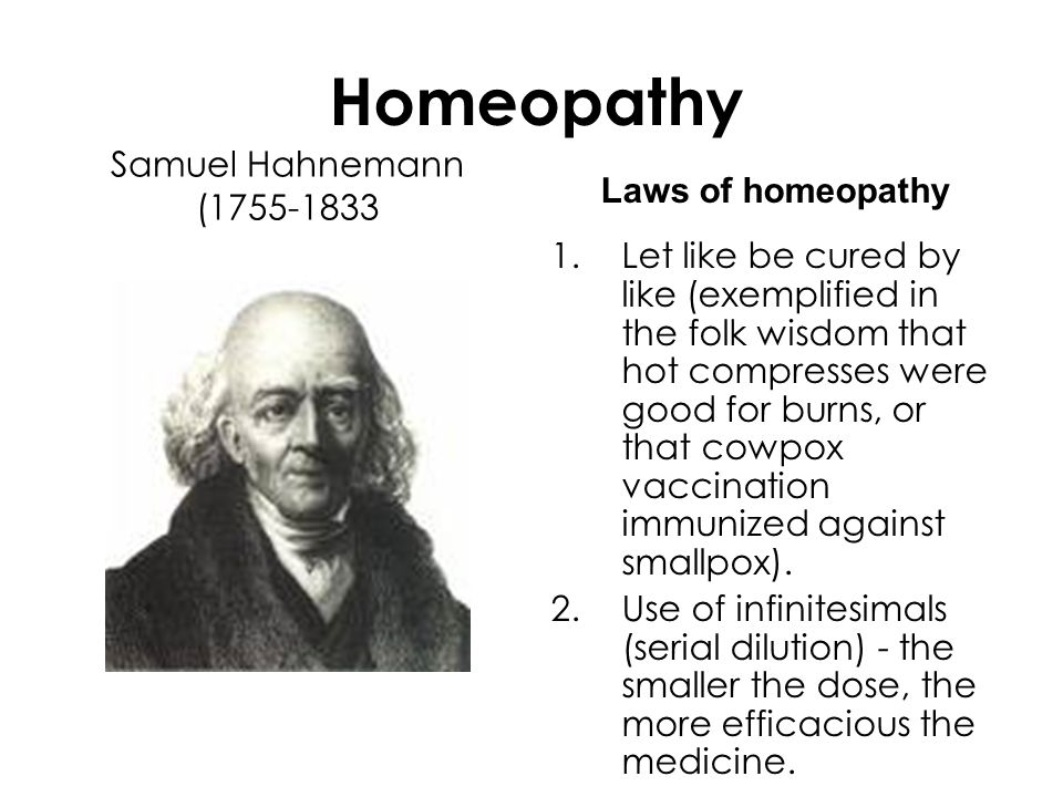 Homeopathy Samuel Hahnemann (1755-1833 Laws of homeopathy 1.Let like be cured by like (exemplified in the folk wisdom that hot compresses were good for burns, or that cowpox vaccination immunized against smallpox).
