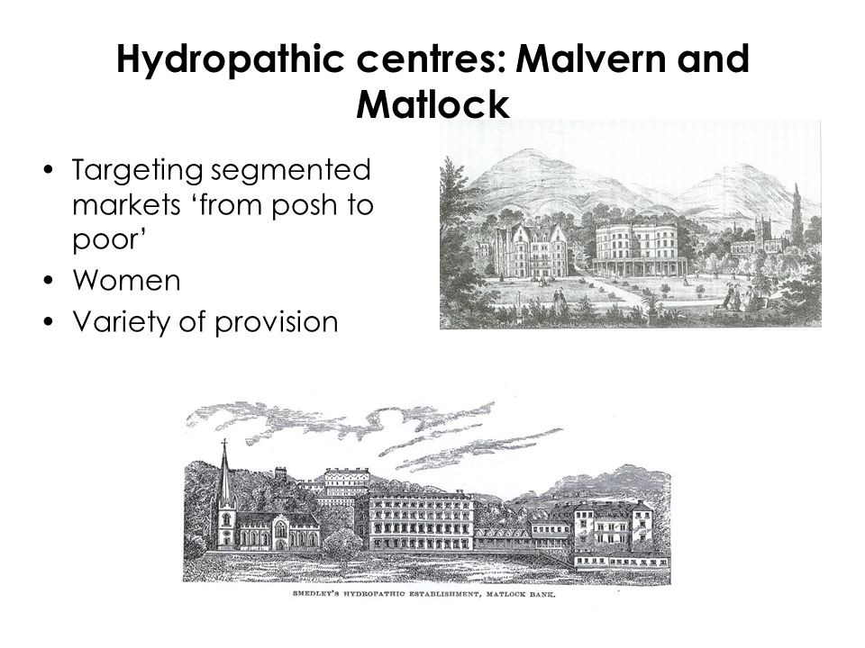 Hydropathic centres: Malvern and Matlock Targeting segmented markets 'from posh to poor' Women Variety of provision