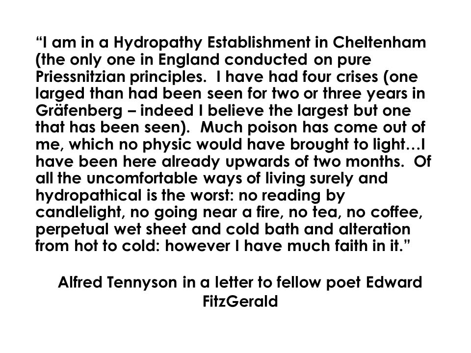 Alfred Tennyson in a letter to fellow poet Edward FitzGerald I am in a Hydropathy Establishment in Cheltenham (the only one in England conducted on pure Priessnitzian principles.