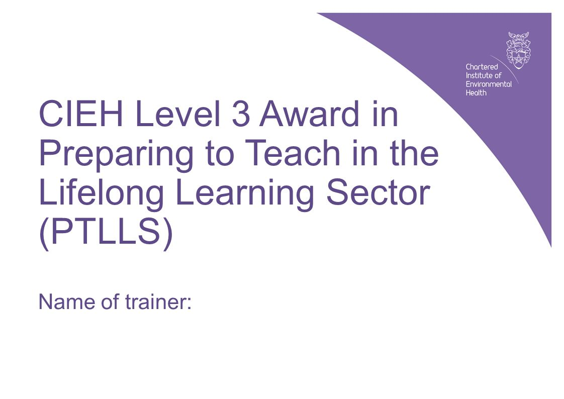 CIEH Level 3 Award in Preparing to Teach in the Lifelong Learning Sector (PTLLS): slide 1 © CIEH, 2010 CIEH Level 3 Award in Preparing to Teach in the Lifelong Learning Sector (PTLLS) Name of trainer: