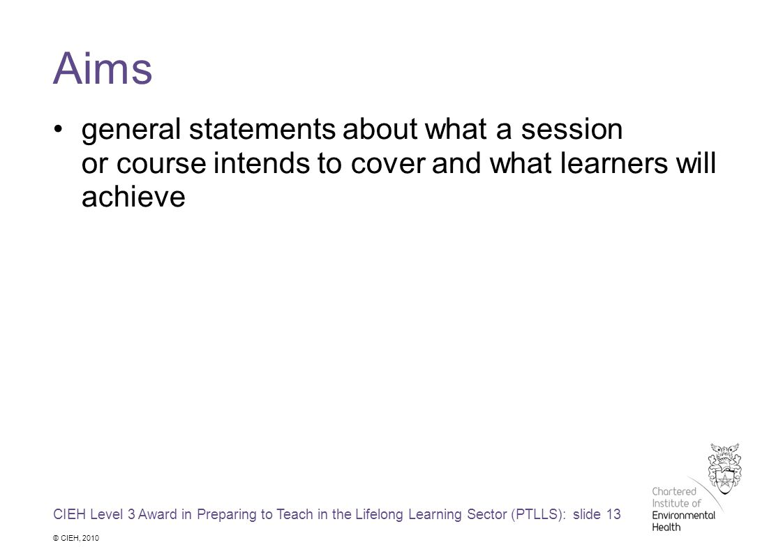 CIEH Level 3 Award in Preparing to Teach in the Lifelong Learning Sector (PTLLS): slide 13 © CIEH, 2010 Aims general statements about what a session or course intends to cover and what learners will achieve