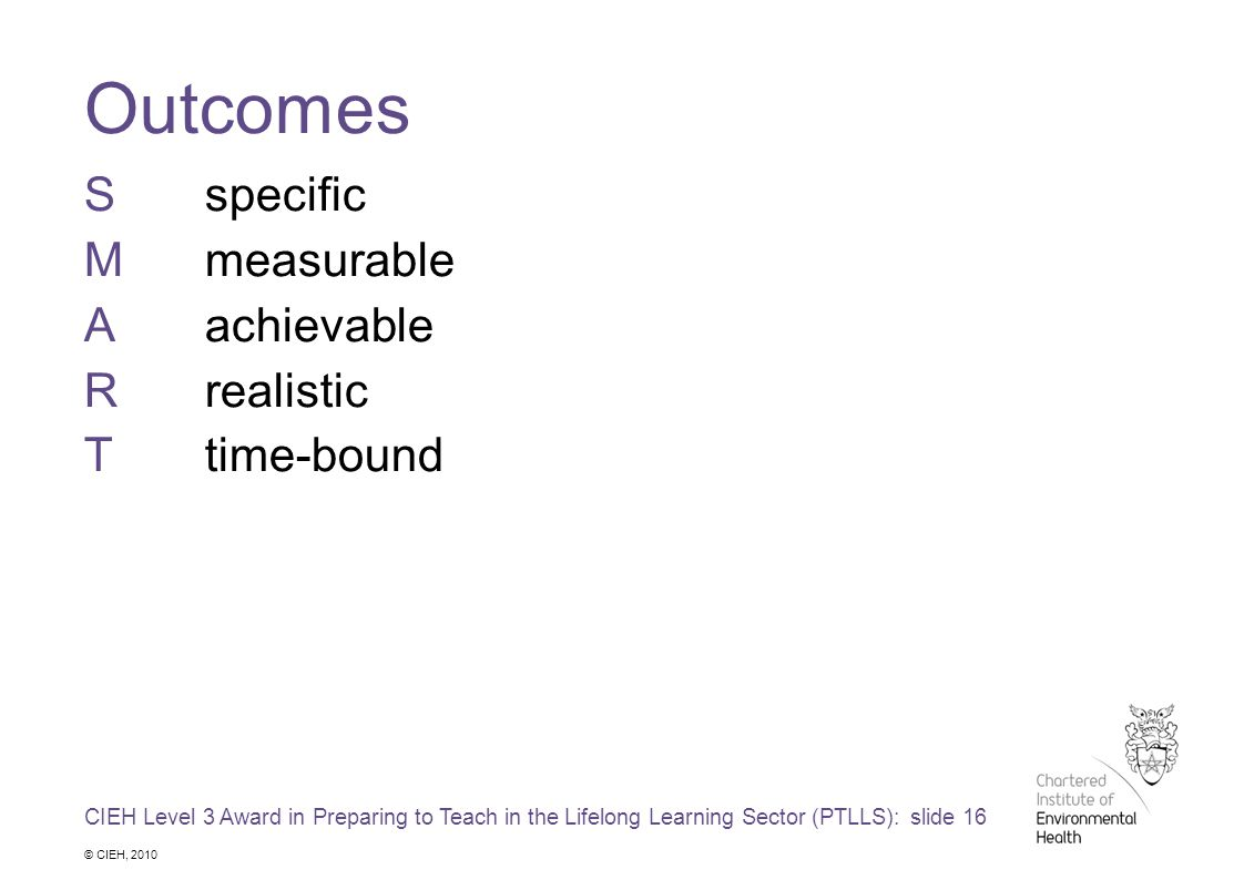 CIEH Level 3 Award in Preparing to Teach in the Lifelong Learning Sector (PTLLS): slide 16 © CIEH, 2010 Outcomes Sspecific Mmeasurable Aachievable Rrealistic Ttime-bound