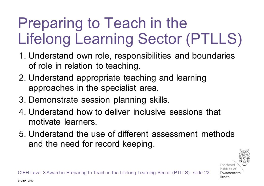 CIEH Level 3 Award in Preparing to Teach in the Lifelong Learning Sector (PTLLS): slide 22 © CIEH, 2010 Preparing to Teach in the Lifelong Learning Sector (PTLLS) 1.Understand own role, responsibilities and boundaries of role in relation to teaching.