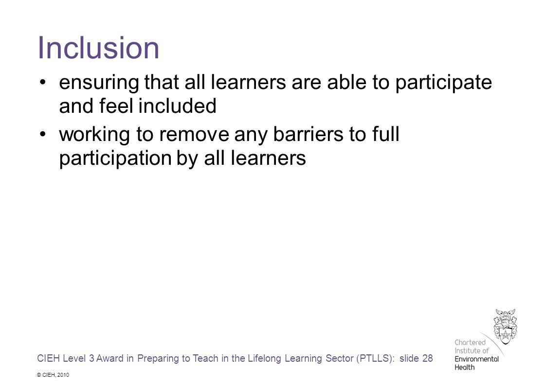 CIEH Level 3 Award in Preparing to Teach in the Lifelong Learning Sector (PTLLS): slide 28 © CIEH, 2010 Inclusion ensuring that all learners are able to participate and feel included working to remove any barriers to full participation by all learners