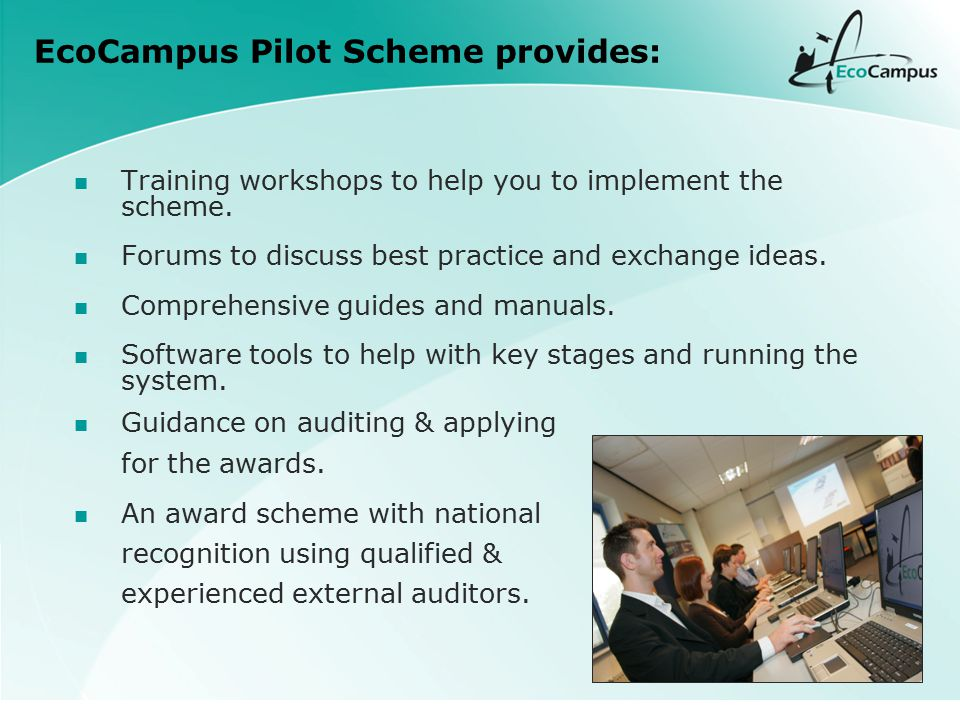 EcoCampus Pilot Scheme provides: Training workshops to help you to implement the scheme. Forums to discuss best practice and exchange ideas. Comprehen