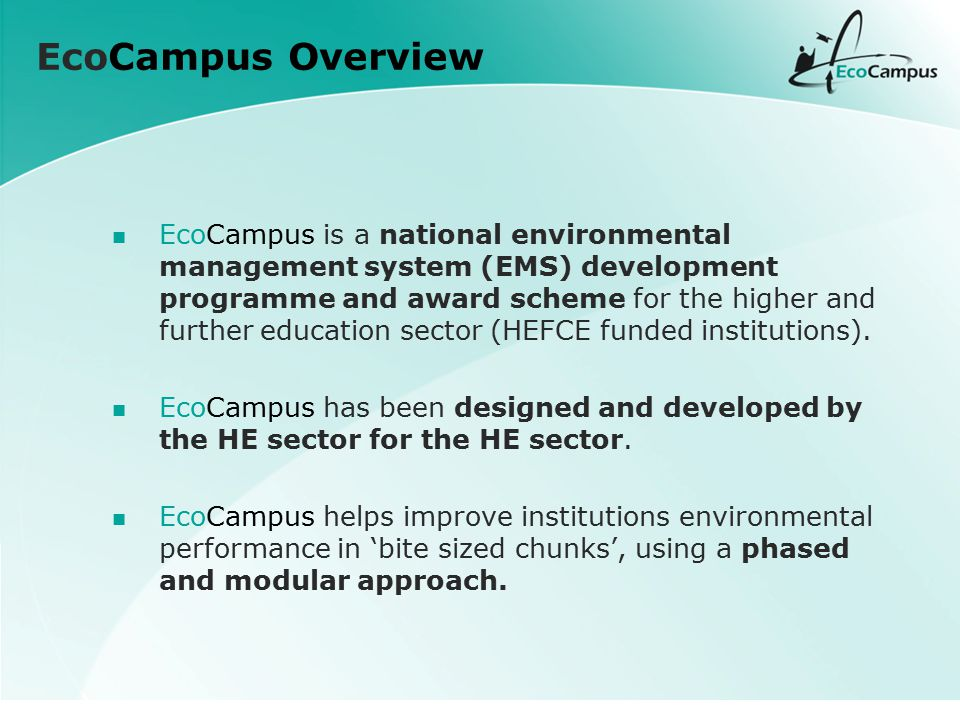 EcoCampus Overview EcoCampus is a national environmental management system (EMS) development programme and award scheme for the higher and further education sector (HEFCE funded institutions).
