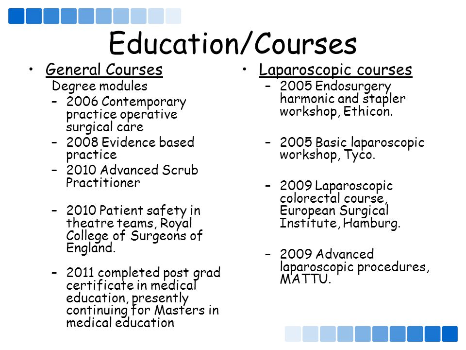 Education/Courses General Courses Degree modules –2006 Contemporary practice operative surgical care –2008 Evidence based practice –2010 Advanced Scrub Practitioner –2010 Patient safety in theatre teams, Royal College of Surgeons of England.