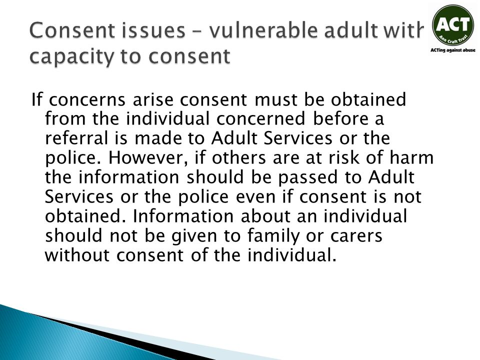 If concerns arise consent must be obtained from the individual concerned before a referral is made to Adult Services or the police. However, if others