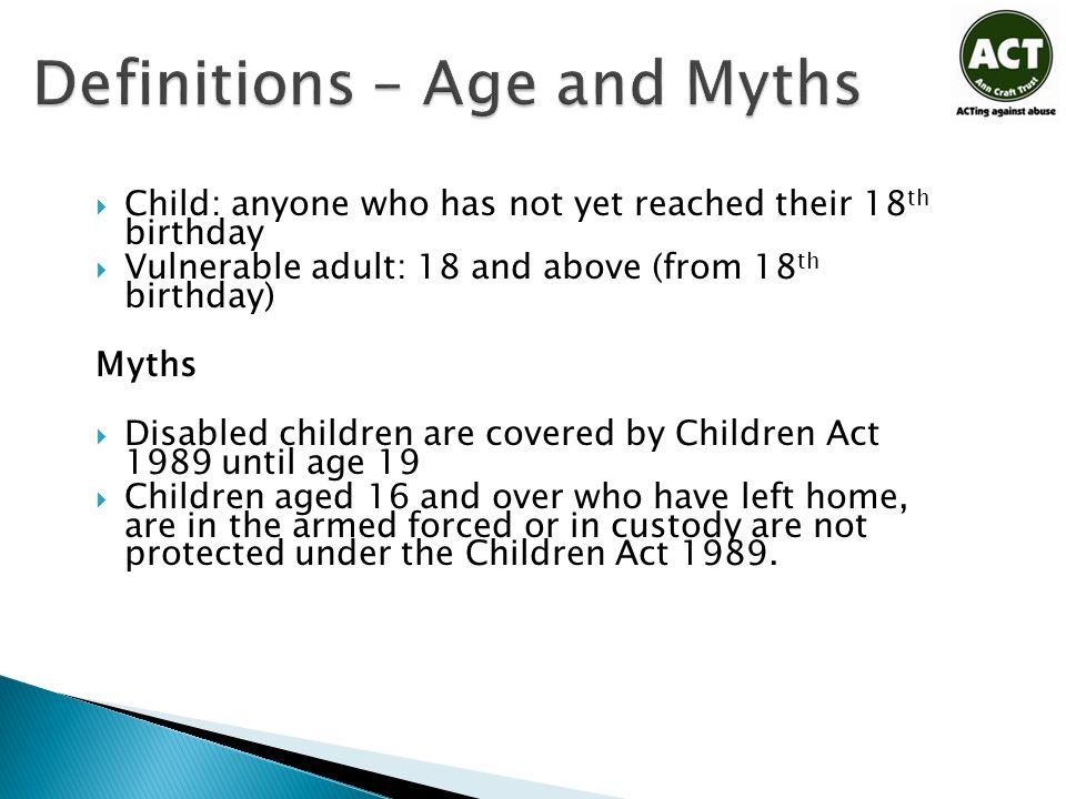 Definitions – Age and Myths  Child: anyone who has not yet reached their 18 th birthday  Vulnerable adult: 18 and above (from 18 th birthday) Myths