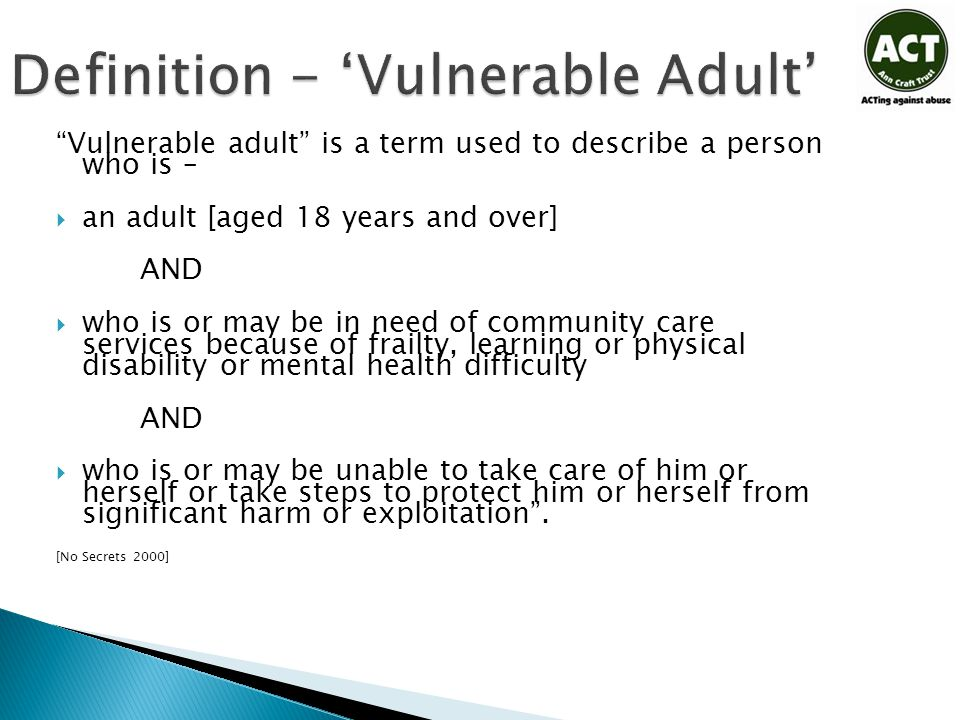 "Definition - 'Vulnerable Adult' ""Vulnerable adult"" is a term used to describe a person who is –  an adult [aged 18 years and over] AND  who is or ma"