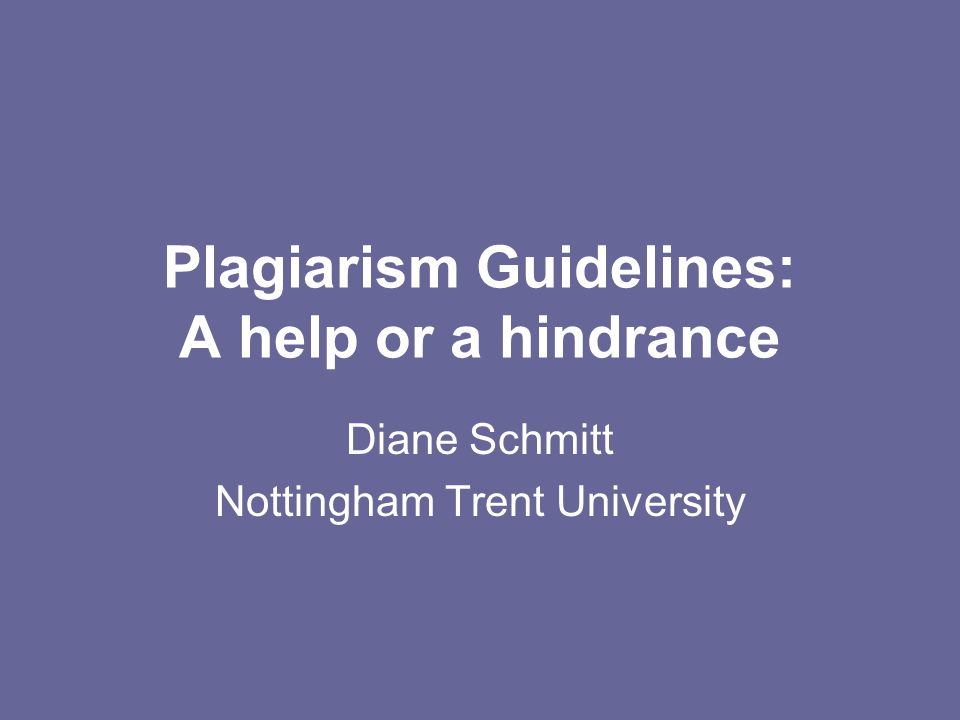 Plagiarism Guidelines: A help or a hindrance Diane Schmitt Nottingham Trent University