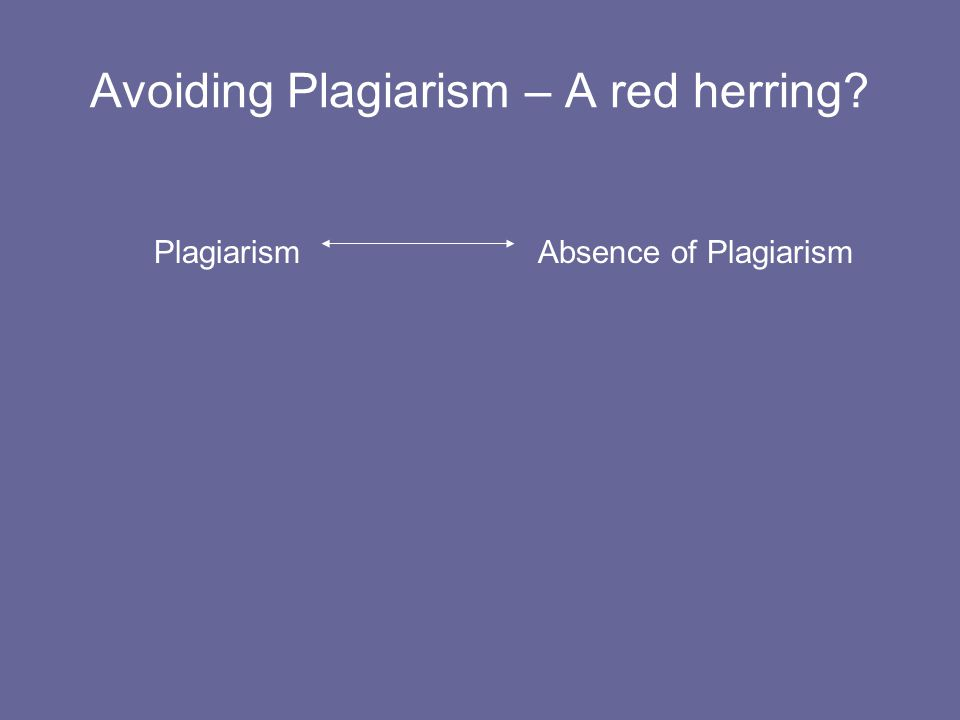 Avoiding Plagiarism – A red herring PlagiarismAbsence of Plagiarism