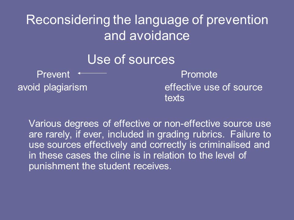 Reconsidering the language of prevention and avoidance Use of sources Prevent Promote avoid plagiarism effective use of source texts Various degrees of effective or non-effective source use are rarely, if ever, included in grading rubrics.