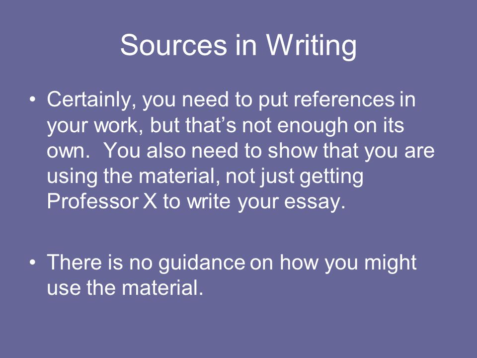 Sources in Writing Certainly, you need to put references in your work, but that's not enough on its own.
