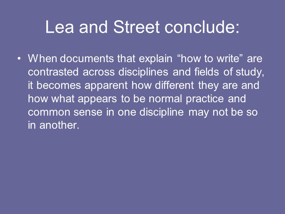 Lea and Street conclude: When documents that explain how to write are contrasted across disciplines and fields of study, it becomes apparent how different they are and how what appears to be normal practice and common sense in one discipline may not be so in another.