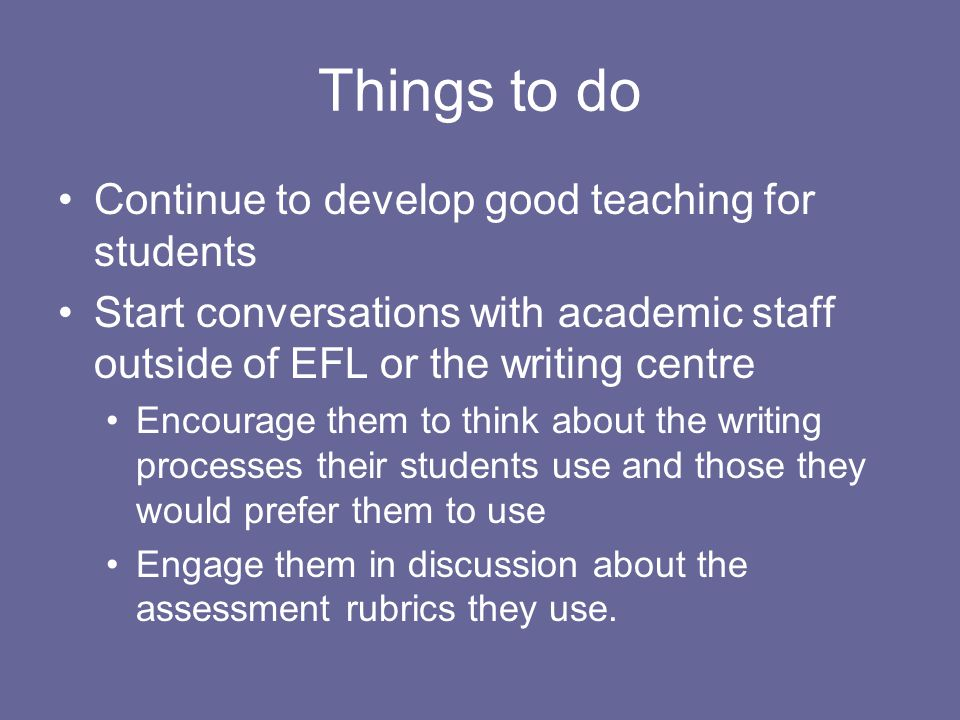 Things to do Continue to develop good teaching for students Start conversations with academic staff outside of EFL or the writing centre Encourage them to think about the writing processes their students use and those they would prefer them to use Engage them in discussion about the assessment rubrics they use.