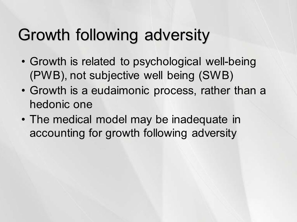 Growth following adversity Growth is related to psychological well-being (PWB), not subjective well being (SWB) Growth is a eudaimonic process, rather