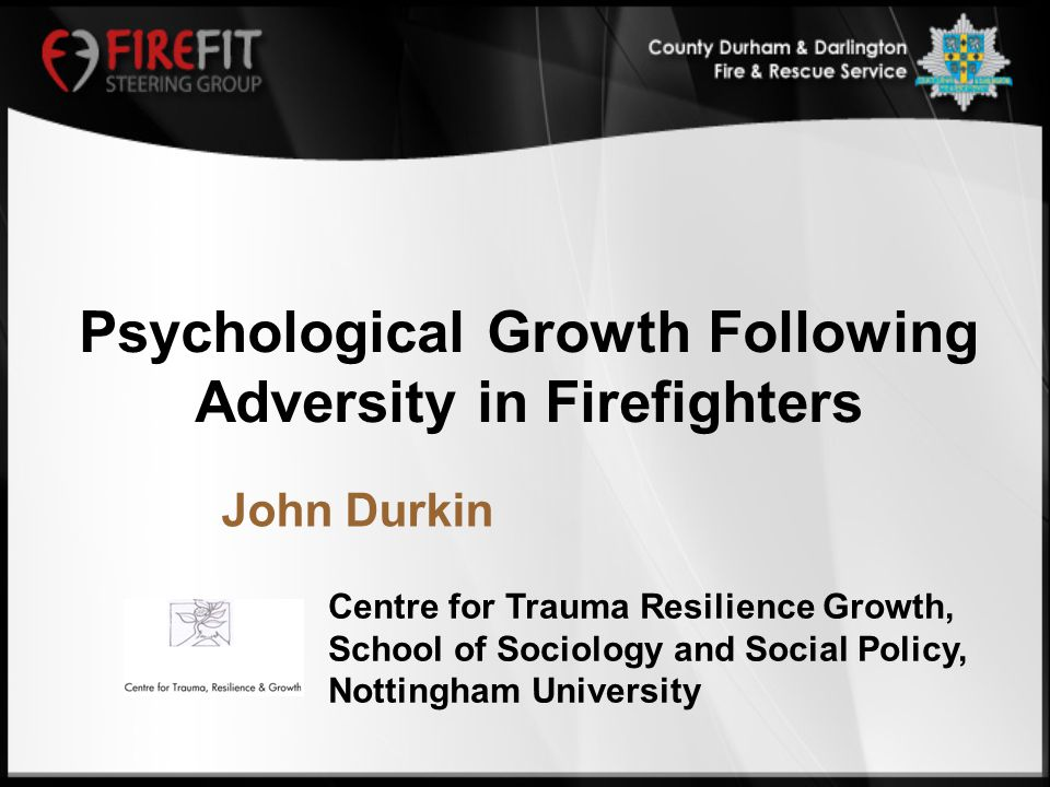 Centre for Trauma Resilience Growth, School of Sociology and Social Policy, Nottingham University John Durkin Psychological Growth Following Adversity in Firefighters