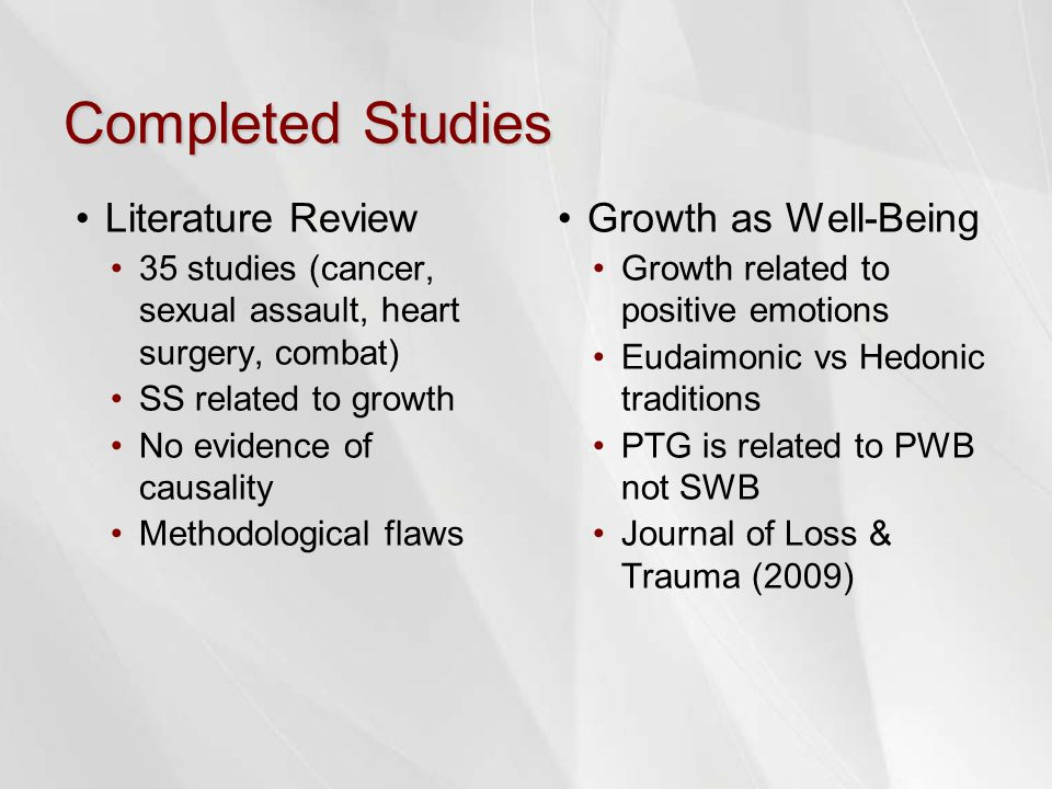 Completed Studies Literature Review 35 studies (cancer, sexual assault, heart surgery, combat) SS related to growth No evidence of causality Methodological flaws Growth as Well-Being Growth related to positive emotions Eudaimonic vs Hedonic traditions PTG is related to PWB not SWB Journal of Loss & Trauma (2009)