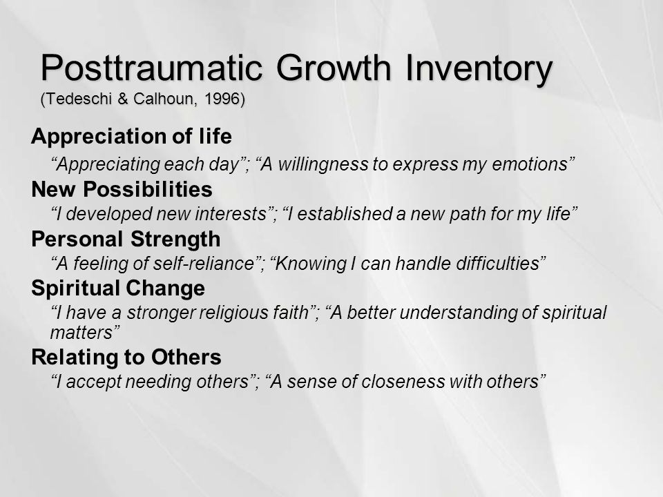 Posttraumatic Growth Inventory (Tedeschi & Calhoun, 1996) Appreciation of life Appreciating each day ; A willingness to express my emotions New Possibilities I developed new interests ; I established a new path for my life Personal Strength A feeling of self-reliance ; Knowing I can handle difficulties Spiritual Change I have a stronger religious faith ; A better understanding of spiritual matters Relating to Others I accept needing others ; A sense of closeness with others