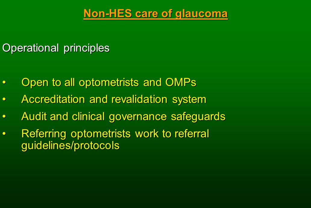 Non-HES care of glaucoma Operational principles Open to all optometrists and OMPsOpen to all optometrists and OMPs Accreditation and revalidation systemAccreditation and revalidation system Audit and clinical governance safeguardsAudit and clinical governance safeguards Referring optometrists work to referral guidelines/protocolsReferring optometrists work to referral guidelines/protocols