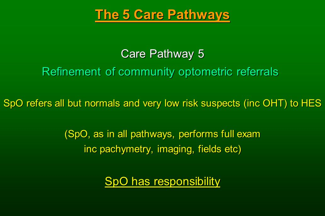 The 5 Care Pathways Care Pathway 5 Refinement of community optometric referrals SpO refers all but normals and very low risk suspects (inc OHT) to HES (SpO, as in all pathways, performs full exam inc pachymetry, imaging, fields etc) SpO has responsibility