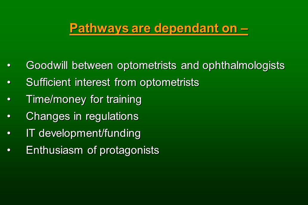 Pathways are dependant on – Goodwill between optometrists and ophthalmologistsGoodwill between optometrists and ophthalmologists Sufficient interest from optometristsSufficient interest from optometrists Time/money for trainingTime/money for training Changes in regulationsChanges in regulations IT development/fundingIT development/funding Enthusiasm of protagonistsEnthusiasm of protagonists