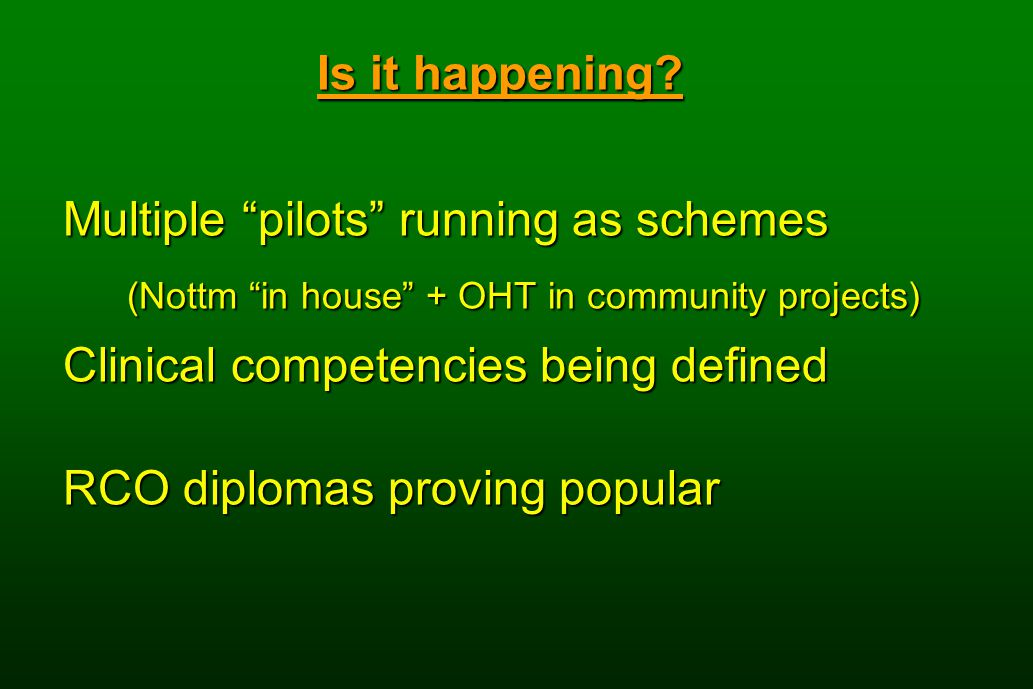 "Is it happening? Multiple ""pilots"" running as schemes (Nottm ""in house"" + OHT in community projects) Clinical competencies being defined RCO diplomas"
