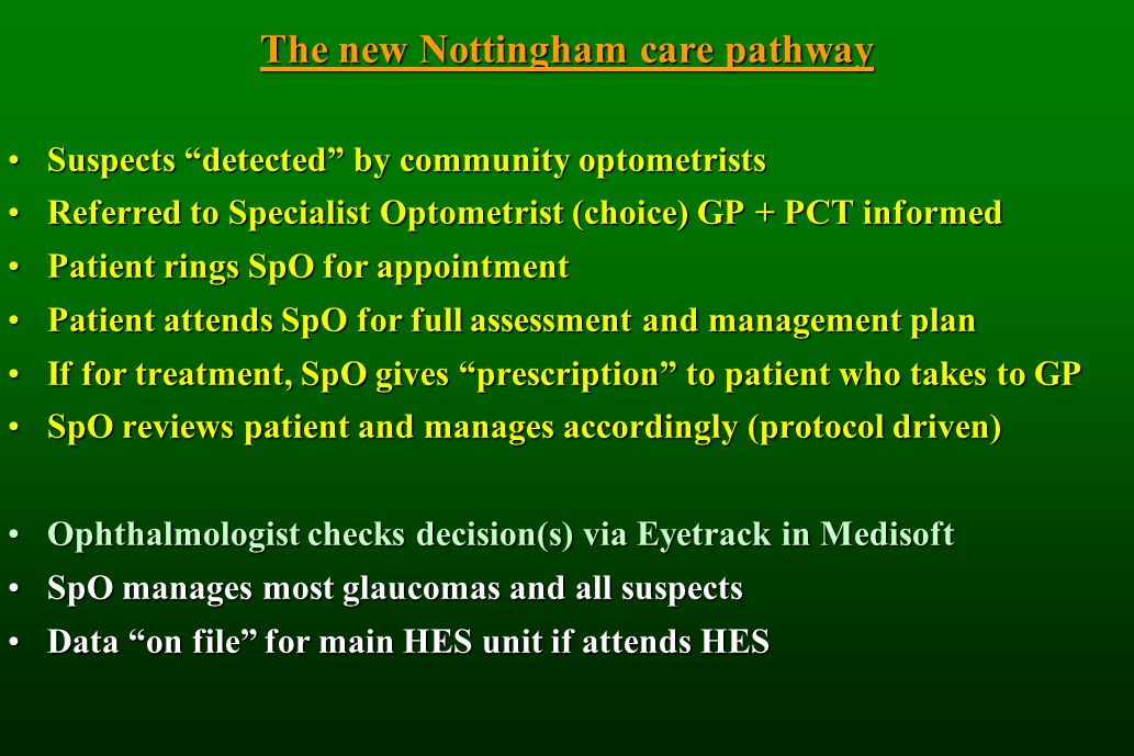 The new Nottingham care pathway Suspects detected by community optometristsSuspects detected by community optometrists Referred to Specialist Optometrist (choice) GP + PCT informedReferred to Specialist Optometrist (choice) GP + PCT informed Patient rings SpO for appointmentPatient rings SpO for appointment Patient attends SpO for full assessment and management planPatient attends SpO for full assessment and management plan If for treatment, SpO gives prescription to patient who takes to GPIf for treatment, SpO gives prescription to patient who takes to GP SpO reviews patient and manages accordingly (protocol driven)SpO reviews patient and manages accordingly (protocol driven) Ophthalmologist checks decision(s) via Eyetrack in MedisoftOphthalmologist checks decision(s) via Eyetrack in Medisoft SpO manages most glaucomas and all suspectsSpO manages most glaucomas and all suspects Data on file for main HES unit if attends HESData on file for main HES unit if attends HES