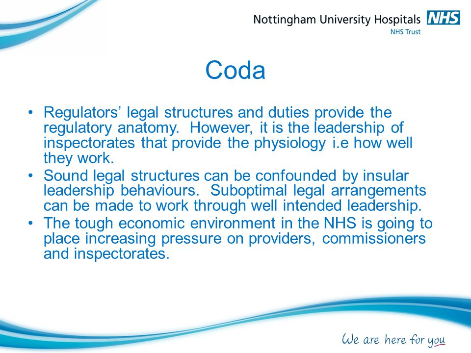 Coda Regulators' legal structures and duties provide the regulatory anatomy. However, it is the leadership of inspectorates that provide the physiolog