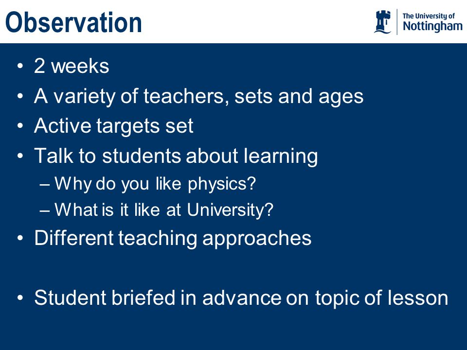 Observation 2 weeks A variety of teachers, sets and ages Active targets set Talk to students about learning –Why do you like physics.