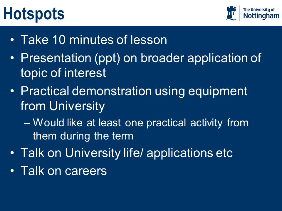 Take 10 minutes of lesson Presentation (ppt) on broader application of topic of interest Practical demonstration using equipment from University –Would like at least one practical activity from them during the term Talk on University life/ applications etc Talk on careers
